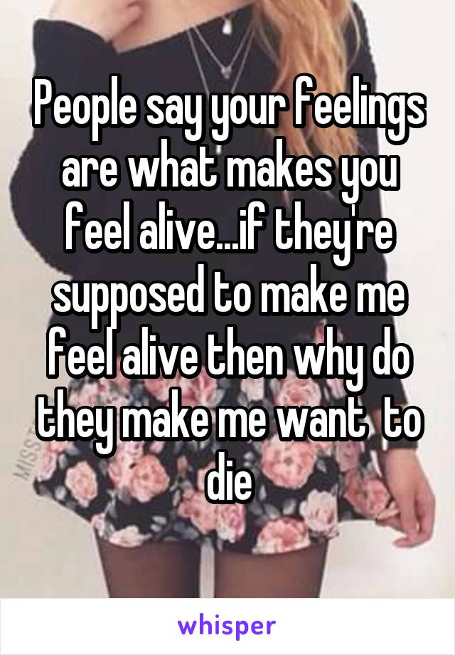 People say your feelings are what makes you feel alive...if they're supposed to make me feel alive then why do they make me want  to die