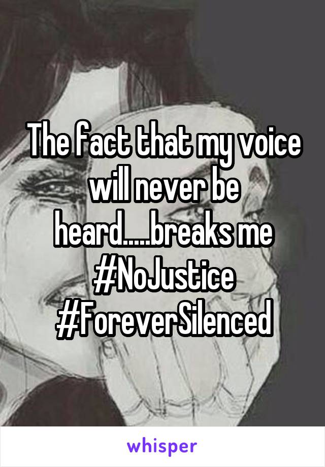 The fact that my voice will never be heard.....breaks me #NoJustice #ForeverSilenced