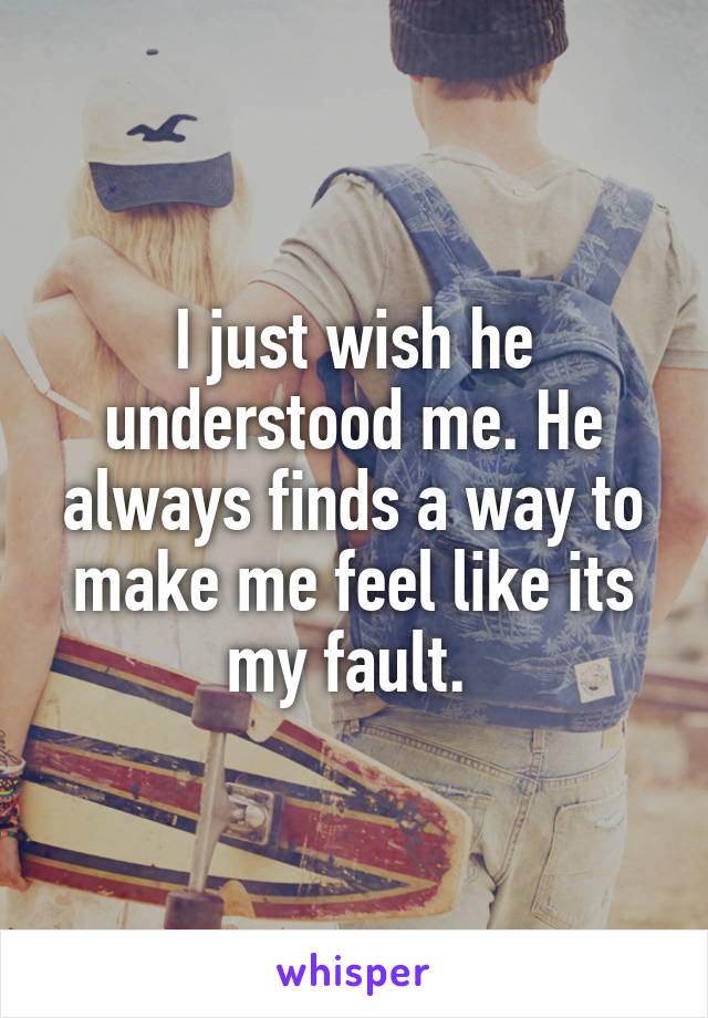 I just wish he understood me. He always finds a way to make me feel like its my fault.
