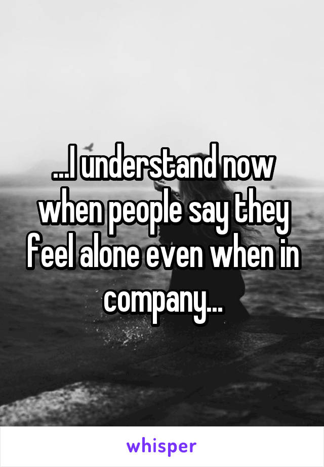 ...I understand now when people say they feel alone even when in company...