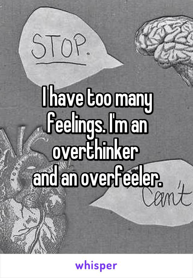 I have too many feelings. I'm an overthinker  and an overfeeler.