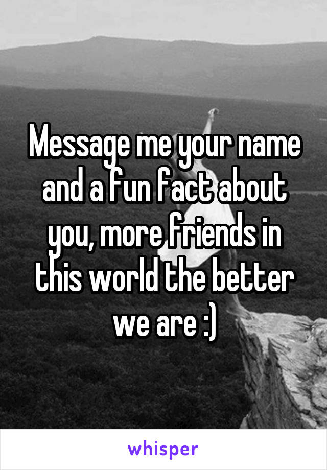 Message me your name and a fun fact about you, more friends in this world the better we are :)