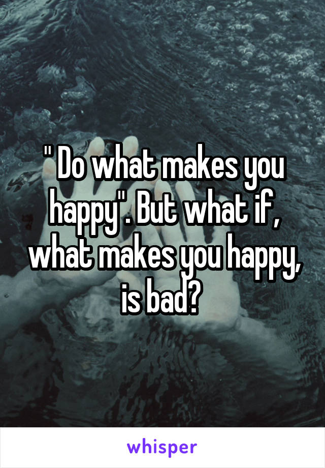 """ Do what makes you happy"". But what if, what makes you happy, is bad?"