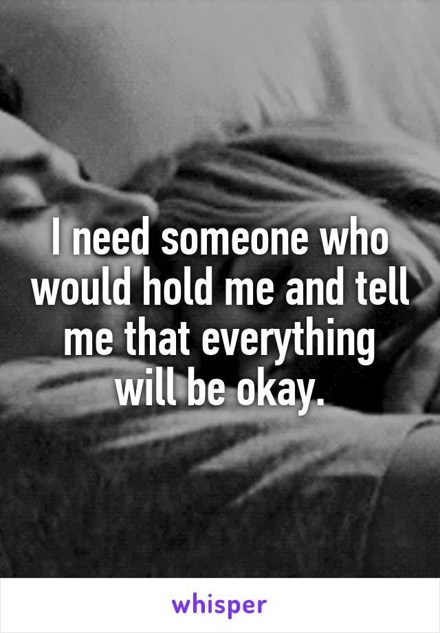 I need someone who would hold me and tell me that everything will be okay.
