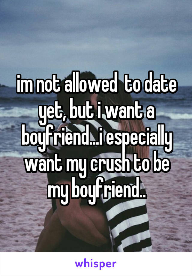 im not allowed  to date yet, but i want a boyfriend...i especially want my crush to be my boyfriend..