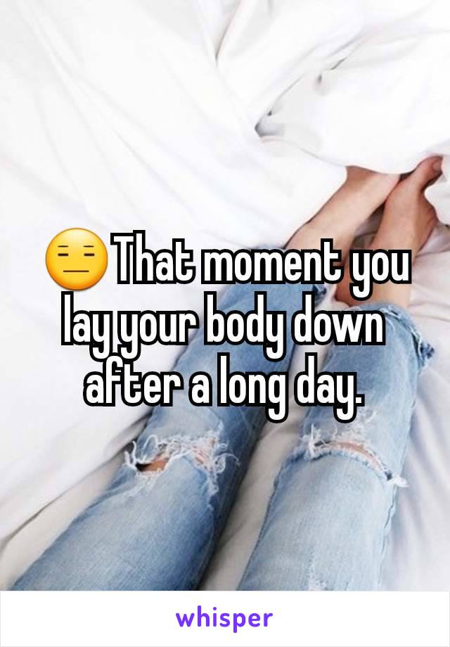😑That moment you lay your body down after a long day.