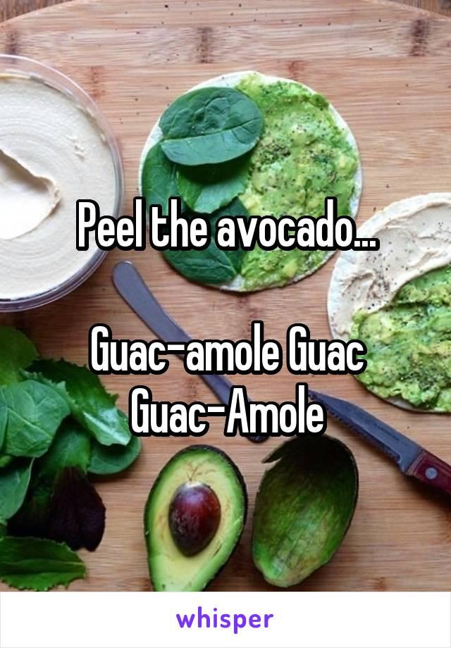 Peel the avocado...  Guac-amole Guac Guac-Amole
