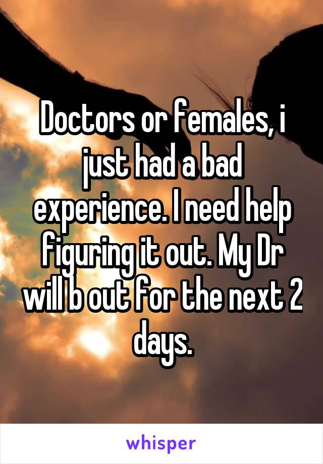 Doctors or females, i just had a bad experience. I need help figuring it out. My Dr will b out for the next 2 days.