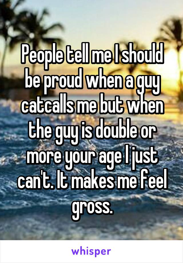 People tell me I should be proud when a guy catcalls me but when the guy is double or more your age I just can't. It makes me feel gross.