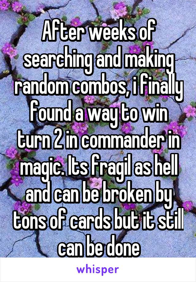 After weeks of searching and making random combos, i finally found a way to win turn 2 in commander in magic. Its fragil as hell and can be broken by tons of cards but it still can be done