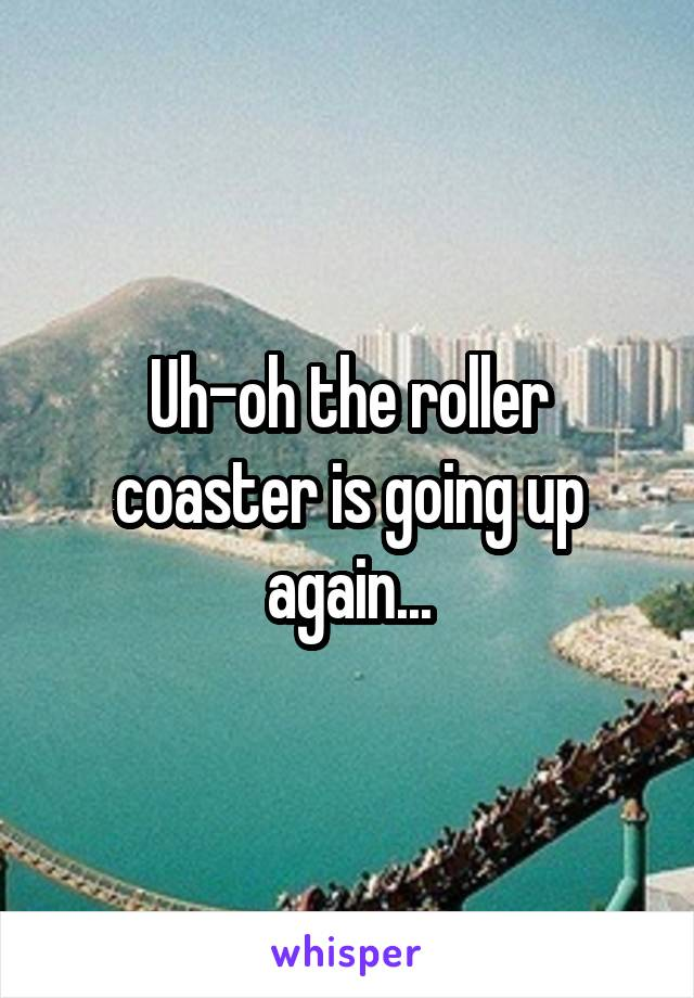 Uh-oh the roller coaster is going up again...