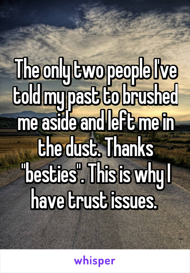 """The only two people I've told my past to brushed me aside and left me in the dust. Thanks """"besties"""". This is why I have trust issues."""