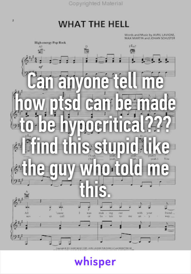 Can anyone tell me how ptsd can be made to be hypocritical??? I find this stupid like the guy who told me this.