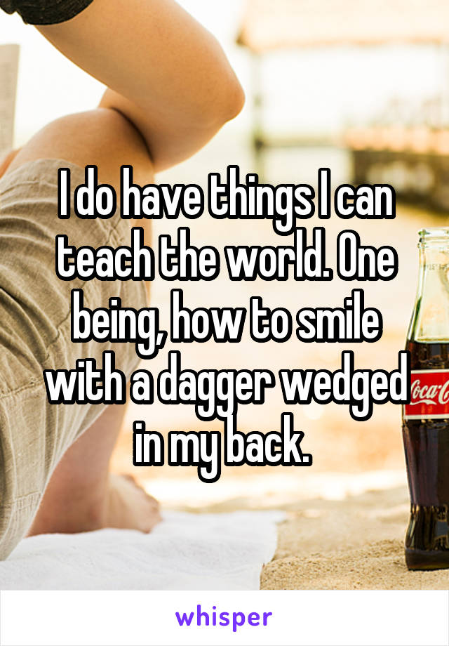 I do have things I can teach the world. One being, how to smile with a dagger wedged in my back.