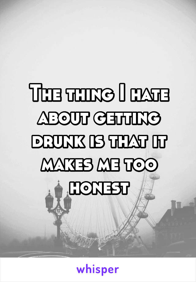 The thing I hate about getting drunk is that it makes me too honest