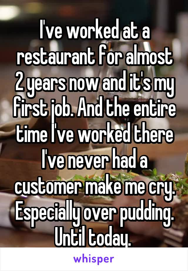 I've worked at a restaurant for almost 2 years now and it's my first job. And the entire time I've worked there I've never had a customer make me cry. Especially over pudding. Until today.