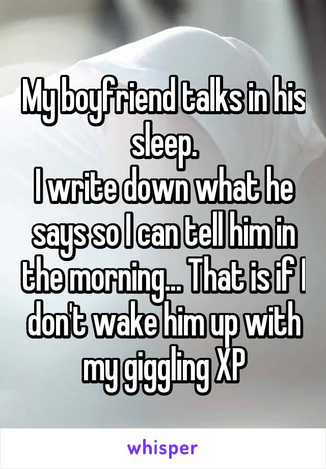 My boyfriend talks in his sleep. I write down what he says so I can tell him in the morning... That is if I don't wake him up with my giggling XP