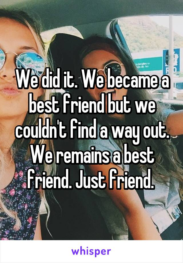 We did it. We became a best friend but we couldn't find a way out. We remains a best friend. Just friend.