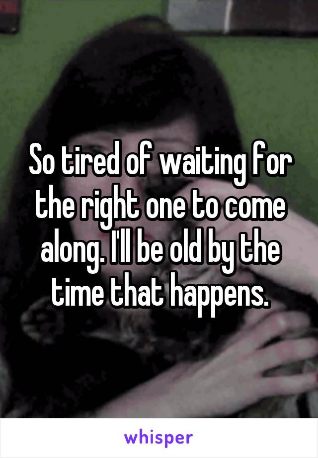So tired of waiting for the right one to come along. I'll be old by the time that happens.