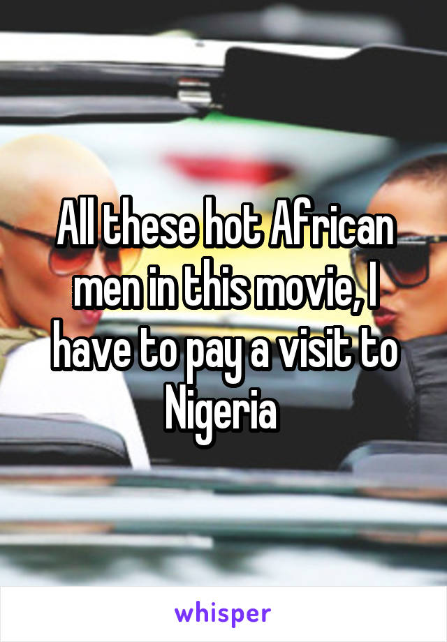 All these hot African men in this movie, I have to pay a visit to Nigeria
