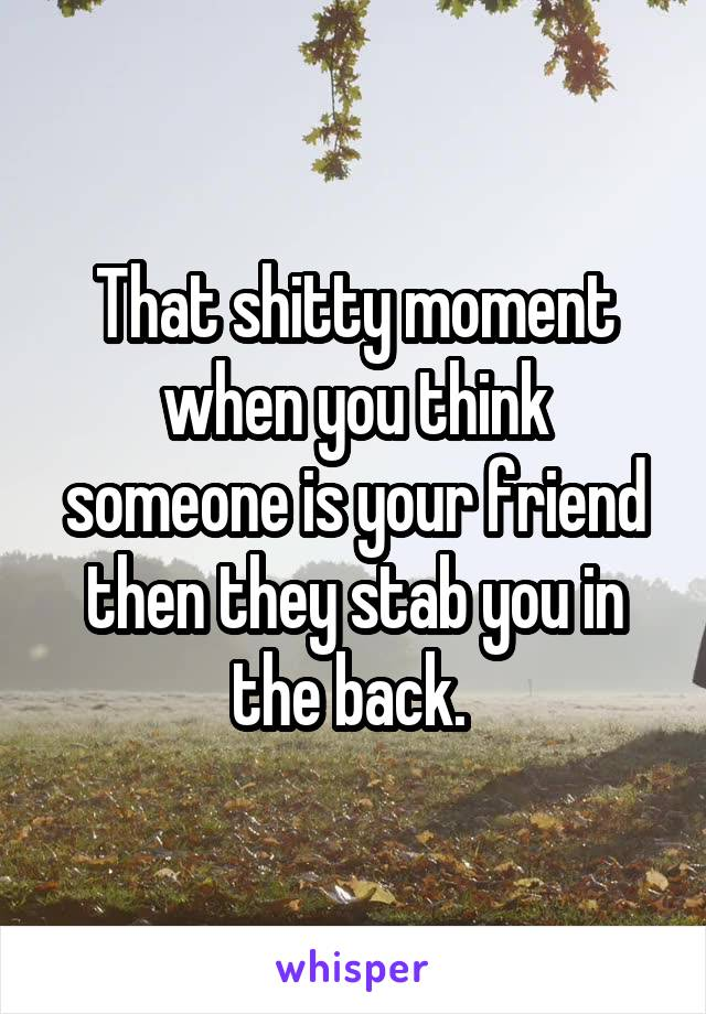 That shitty moment when you think someone is your friend then they stab you in the back.