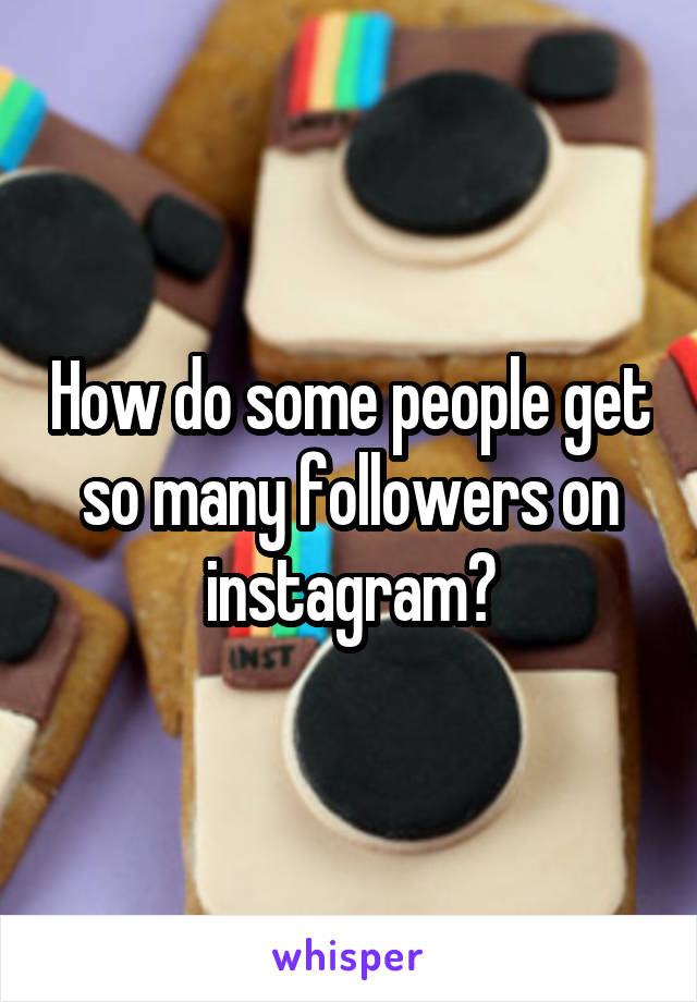 How do some people get so many followers on instagram?
