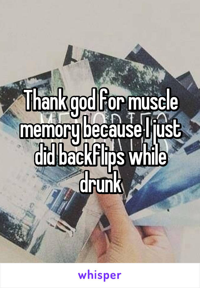 Thank god for muscle memory because I just did backflips while drunk