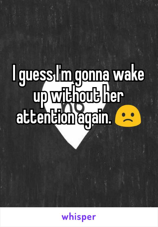 I guess I'm gonna wake up without her attention again. 🙁