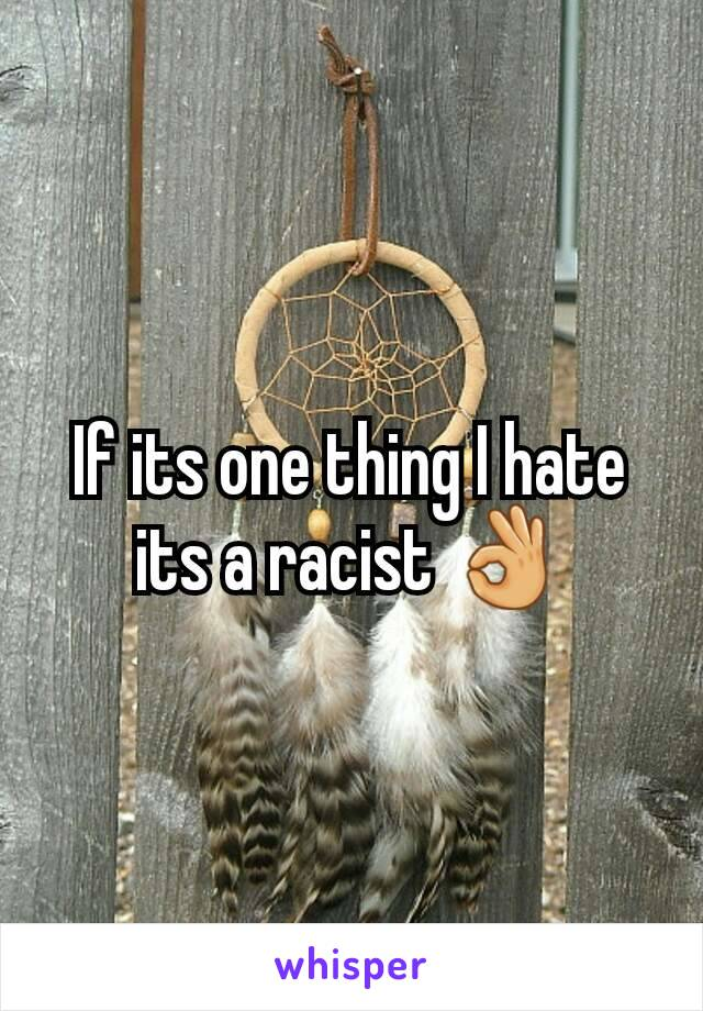 If its one thing I hate its a racist 👌