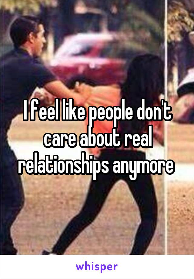 I feel like people don't care about real relationships anymore