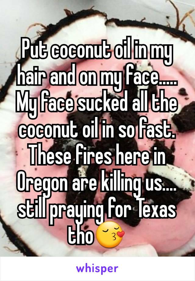 Put coconut oil in my hair and on my face..... My face sucked all the coconut oil in so fast. These fires here in Oregon are killing us.... still praying for Texas tho😚