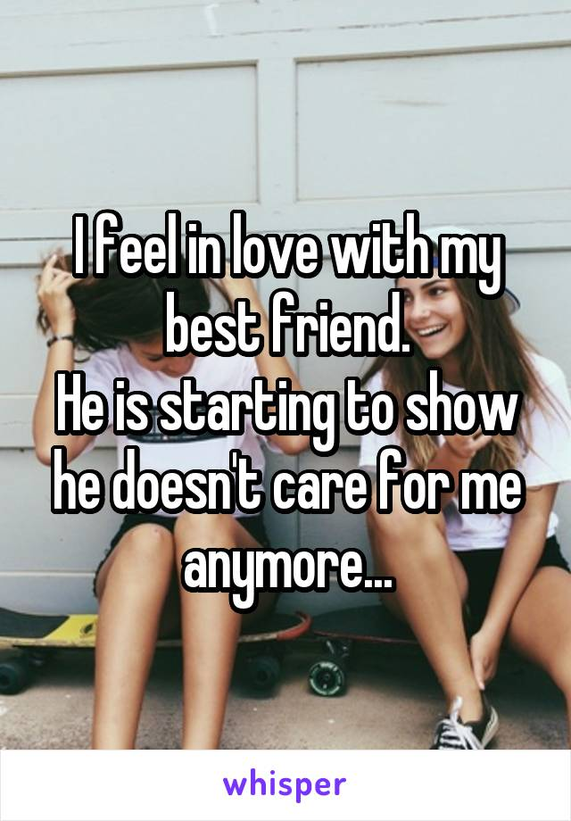 I feel in love with my best friend. He is starting to show he doesn't care for me anymore...