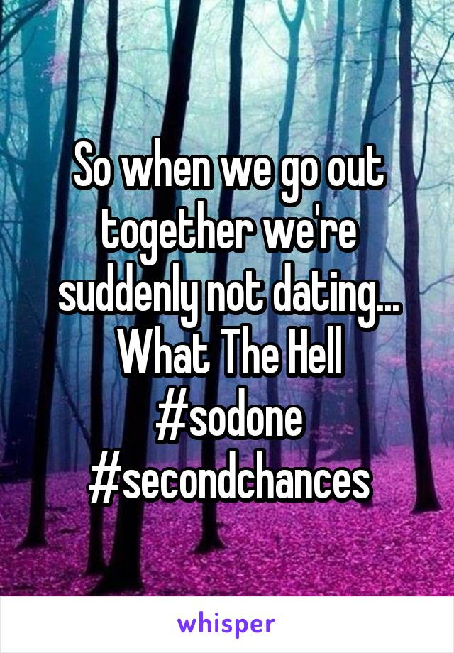 So when we go out together we're suddenly not dating... What The Hell #sodone #secondchances