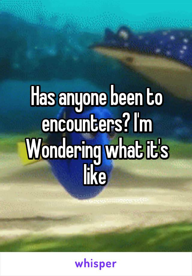 Has anyone been to encounters? I'm Wondering what it's like