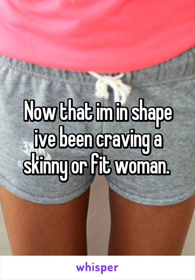Now that im in shape ive been craving a skinny or fit woman.