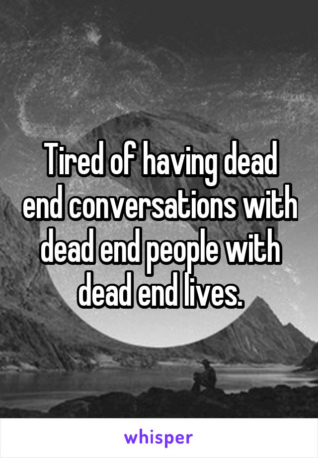 Tired of having dead end conversations with dead end people with dead end lives.