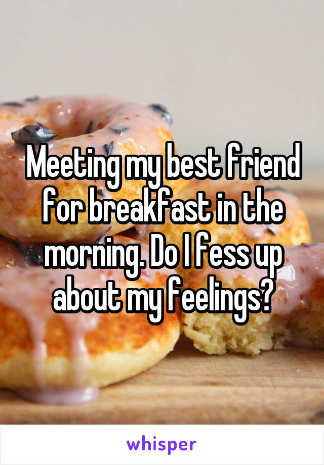 Meeting my best friend for breakfast in the morning. Do I fess up about my feelings?