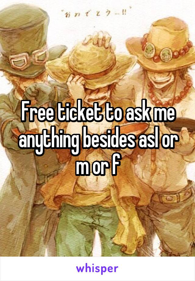 Free ticket to ask me anything besides asl or m or f