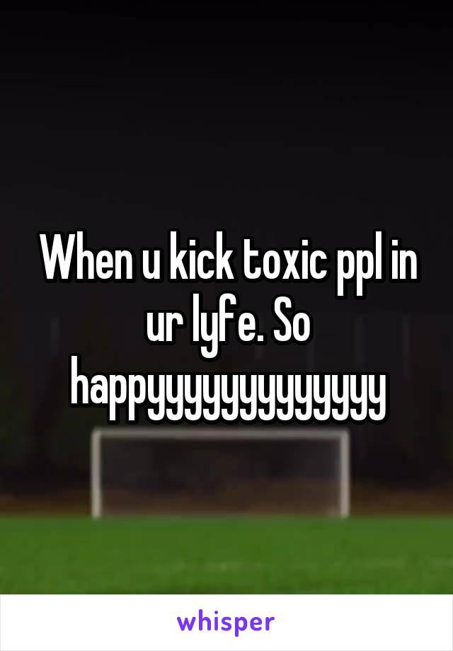When u kick toxic ppl in ur lyfe. So happyyyyyyyyyyyyy