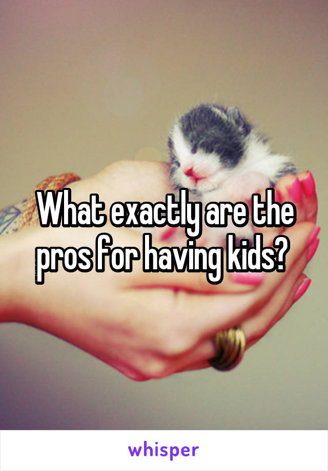 What exactly are the pros for having kids?