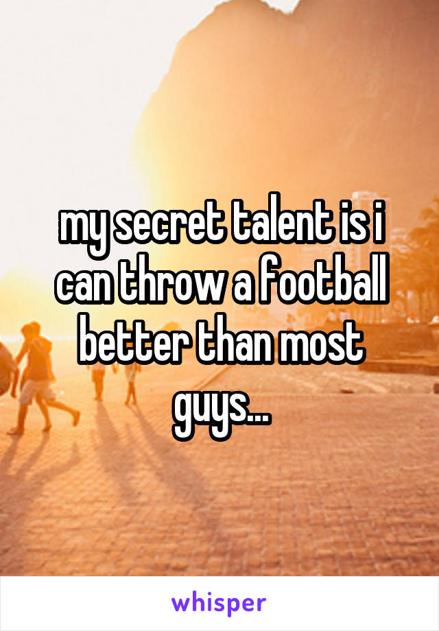 my secret talent is i can throw a football better than most guys...