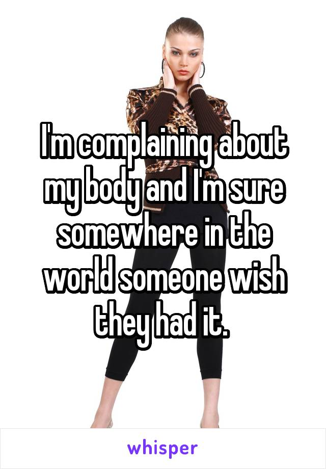 I'm complaining about my body and I'm sure somewhere in the world someone wish they had it.