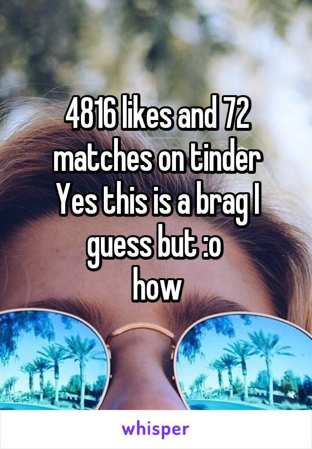 4816 likes and 72 matches on tinder Yes this is a brag I guess but :o  how