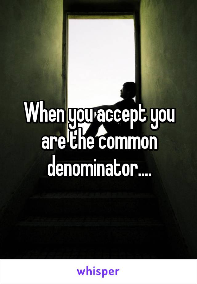When you accept you are the common denominator....