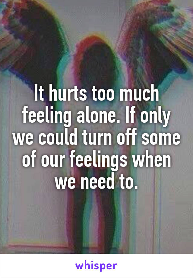 It hurts too much feeling alone. If only we could turn off some of our feelings when we need to.