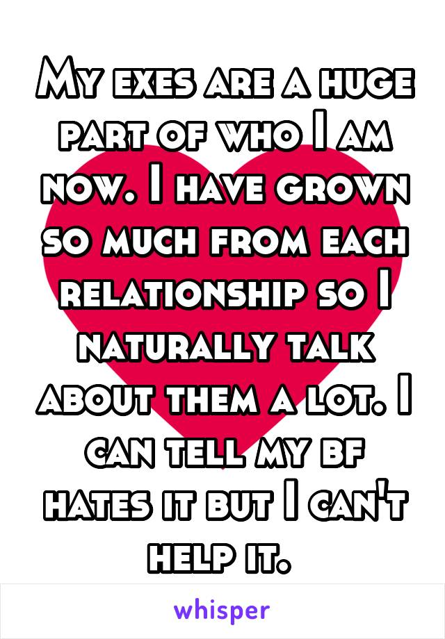 My exes are a huge part of who I am now. I have grown so much from each relationship so I naturally talk about them a lot. I can tell my bf hates it but I can't help it.