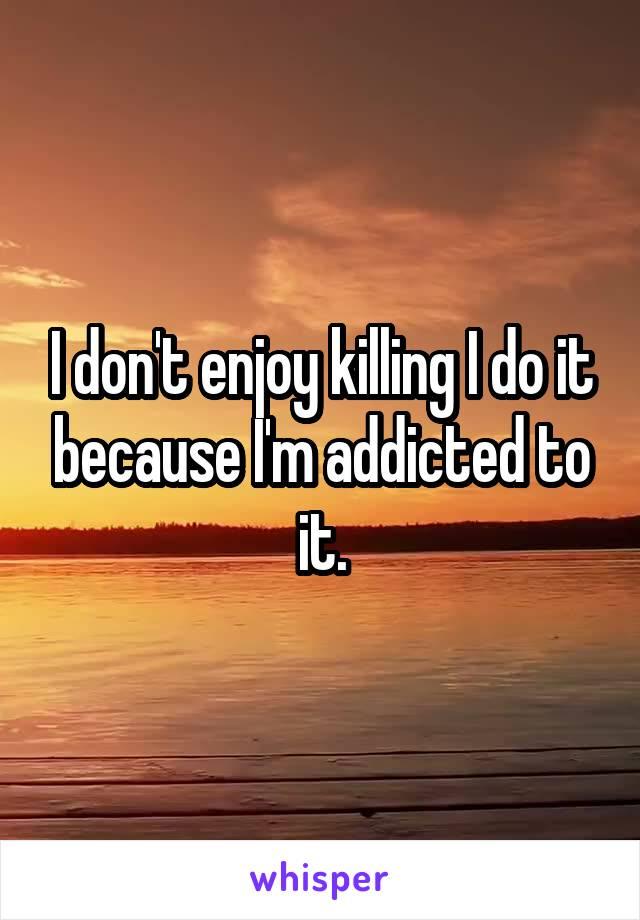 I don't enjoy killing I do it because I'm addicted to it.