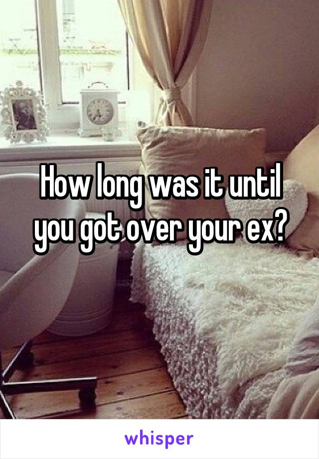 How long was it until you got over your ex?