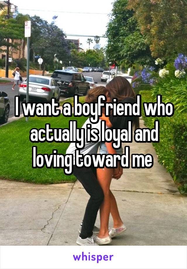 I want a boyfriend who actually is loyal and loving toward me