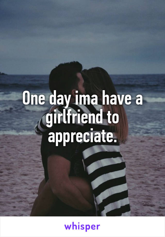 One day ima have a girlfriend to appreciate.